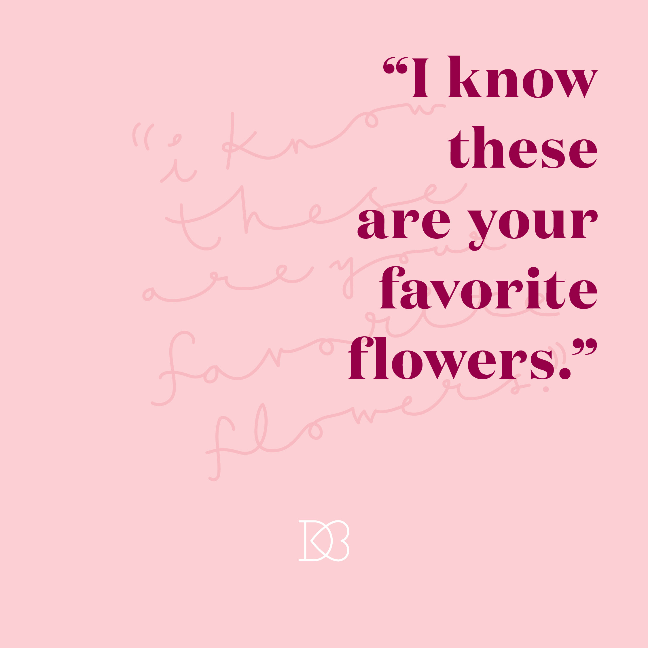 "Quote: ""I know these are your favorite flowers"" 