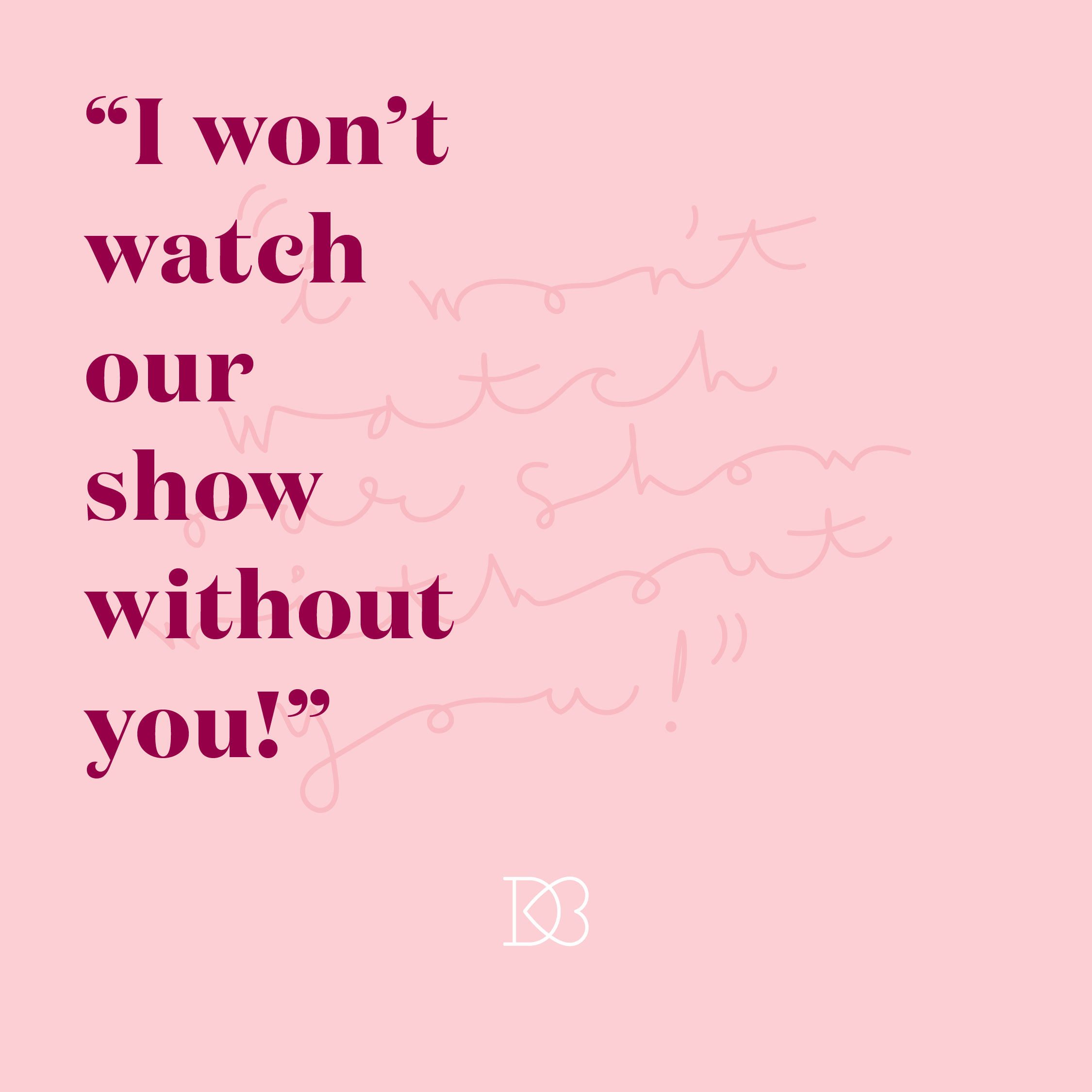 "Quote: ""I won't watch our show without you!""  